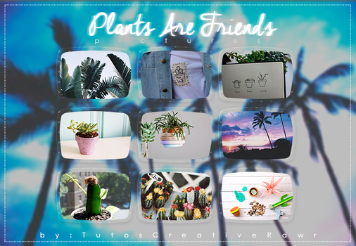 Plants Are Friends * pictures by iTutosCreativeRawr