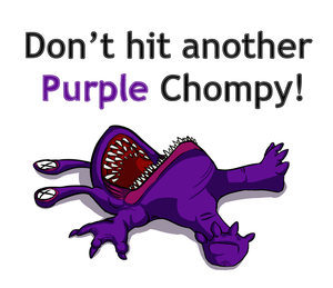 Don't hit another purple chompy!