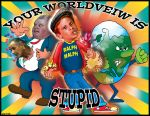 Your Worldview Is Stupid by JohnFarallo
