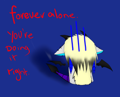 foreveralone,you're doing it right by BT-fabulouscatlord