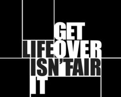 Life isn'TFair-Get Over It by pslv3r