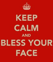 Keep calm and bless your face? by TheAwesomeArtist